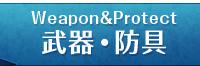 Weapon&protect武器・防具