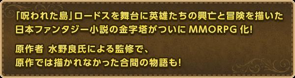 「呪われた島」ロードスを舞台に英雄たちの興亡と冒険を描いた日本ファンタジー小説の金字塔がついにMMORPG化!原作者 水野良氏による監修で、原作では描かれなかった合間の物語も!