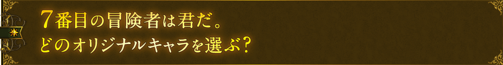 7番目の冒険者は君だ。どのオリジナルキャラを選ぶ?