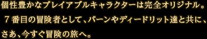 個性豊かなプレイアブルキャラクターは完全オリジナル。7番目の冒険者として、パーンやディードリット達と共に、さあ、今すぐ冒険の旅へ。