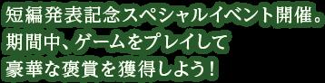 短編発表記念スペシャルイベント開催。期間中、ゲームをプレイして豪華な褒賞を獲得しよう!