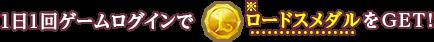 1日1回ゲームログインでロードスメダルをGET!