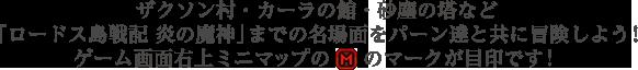 ザクソン村・カーラの館・砂塵の塔など「ロードス島戦記 炎の魔神」までの名場面をパーン達と共に冒険しよう!ゲーム画面右上ミニマップの「M」のマークが目印です!