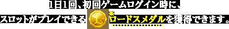 1日1回、初回ゲームログイン時に、スロットがプレイできるロードスメダルを獲得できます。