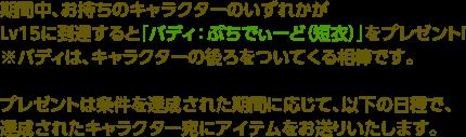 期間中、お持ちのキャラクターのいずれかがv15に到達すると「バディ:ぷちでぃーど(短衣)」をプレゼント!※バディは、キャラクターの後ろをついてくる相棒です。プレゼントは条件を達成された期間に応じて、以下の日程で、達成されたキャラクター宛にアイテムをお送りいたします。