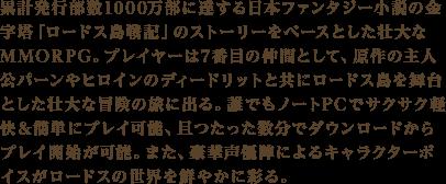 累計発行部数1000万部に達する日本ファンタジー小説の金字塔「ロードス島戦記」のストーリーをベースとした壮大なMMORPG。プレイヤーは7番目の仲間として、原作の主人公パーンやヒロインのディードリットと共にロードス島を舞台とした壮大な冒険の旅に出る。誰でもノートPCでサクサク軽快&簡単にプレイ可能、且つたった数分でダウンロードからプレイ開始が可能。また、豪華声優陣によるキャラクターボイスがロードスの世界を鮮やかに彩る。