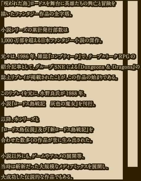「呪われた島」ロードスを舞台に英雄たちの興亡と冒険を描いたファンタジー作品の金字塔。小説シリーズの累計発行部数は1,000万部を超える日本ファンタジー小説の傑作。元々は、1986年、雑誌『コンプティーク』で、テーブルトークRPGの紹介記事として、グループSNEによる『Dungeons & Dragons』の誌上リプレイが掲載されたことが、この作品の始まりである。このリプレイを元に、水野良氏が1988年、小説『ロードス島戦記 灰色の魔女』を刊行。以降、本シリーズと『ロードス島伝説』及び『新ロードス島戦記』を合わせた数多くの作品が世に生み出された。小説以外にも、ゲームやアニメの展開等、当時は斬新だった大規模なメディアミックスを展開し、大成功した伝説的な作品でもある。