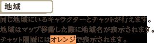 『地域』同じ地域にいるキャラクターとチャットが行えます。地域はマップ移動した際に地域名が表示されます。チャット履歴にはオレンジで表示されます。