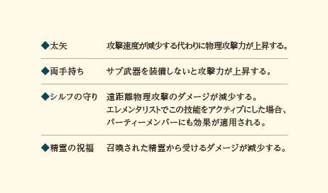 ◆多矢…攻撃速度が減少する代わりに物理攻撃力が上昇する。◆両手持ち…サブ武器を装備しないと攻撃力が上昇する。◆シルフの守り…遠距離物理攻撃のダメージが減少する。エレメンタリストでこの技能をアクティブにした場合、パーティーメンバーにも効果が適用される。◆精霊の祝福…召喚された精霊から受けるダメージが減少する。