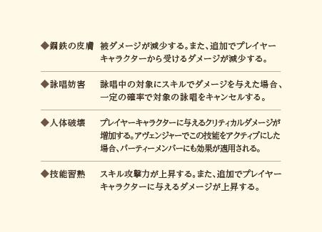 ◆鋼鉄の皮膚…被ダメージが減少する。また、追加でプレイヤーキャラクターから受けるダメージが減少する。◆詠唱妨害…詠唱中の対象にスキルでダメージを与えた場合、一定の確率で対象の詠唱をキャンセルする。◆人体破壊…プレイヤーキャラクターに与えるクリティカルダメージが増加する。アヴェンジャーでこの技能をアクティブにした場合、パーティーメンバーにも効果が適用される。◆技能習熟…スキル攻撃力が上昇する。また、追加でプレイヤーキャラクターに与えるダメージが上昇する。