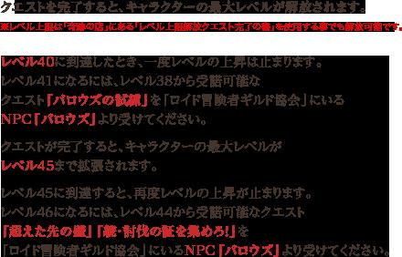 クエストを完了すると、キャラクターの最大レベルが解放されます。※レベル上限は「奇跡の店」にある「レベル上限解放クエスト完了の書」を使用する事でも解放可能です。 レベル40に到達したとき、一度レベルの上昇は止まります。レベル41になるには、レベル38から受諾可能なクエスト「バロウズの試練」を「ロイド冒険者ギルド協会」にいるNPC「バロウズ」より受けてください。 クエストが完了すると、キャラクターの最大レベルがレベル45まで拡張されます。 レベル45に到達すると、再度レベルの上昇が止まります。レベル46になるには、レベル44から受諾可能なクエスト「超えた先の壁」「続・討伐の証を集めろ!」を「ロイド冒険者ギルド協会」にいるNPC「バロウズ」より受けてください。