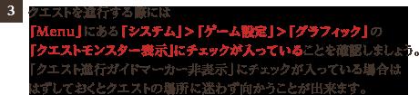 3、クエストを進行する際には「Menu」にある「システム」>「ゲーム設定」>「グラフィック」の「クエストモンスター表示」にチェックが入っていることを確認しましょう。「クエスト進行ガイドマーカー非表示」にチェックが入っている場合ははずしておくとクエストの場所に迷わず向かうことが出来ます。