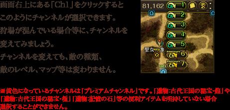 画面右上にある「Ch1」をクリックするとこのようにチャンネルが選択できます。狩場が混んでいる場合等に、チャンネルを変えてみましょう。チャンネルを変えても、敵の種類、敵のレベル、マップ等は変わりません。※黄色になっているチャンネルは「プレミアムチャンネル」です。「遺物:古代王国の秘宝・煌」や 「遺物:古代王国の秘宝・極」「遺物:記憶の石」等の便利アイテムを所持していない場合選択することができません。