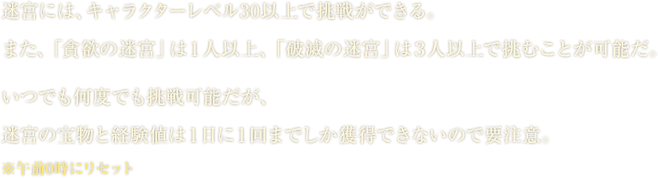 迷宮には、キャラクターレベル30以上で挑戦ができる。また、「貪欲の迷宮」は1人以上、「破滅の迷宮」は3人以上で挑むことが可能だ。いつでも何度でも挑戦可能だが、迷宮の宝物と経験値は1日に1回までしか獲得できないので要注意。※午前0時にリセット