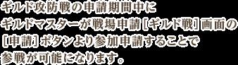 ギルド攻防戦の申請期間中にギルドマスターが戦場申請[ギルド戦]画面の[申請]ボタンより参加申請することで参戦が可能になります。