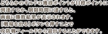 どちらかのギルドの獲得ポイントが目標ポイントに到達するか、制限時間に達すると、画面に勝敗結果が表示されます。[戦場を出る]ボタンを押すことで攻防戦フィールドから退出することができます。