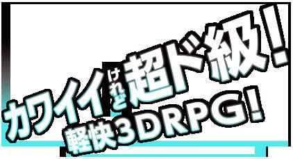 カワイイ けれど 超ド級! 軽快3DRPG
