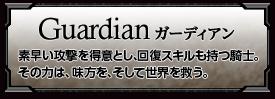 Guardianガーディアン 素早い攻撃を得意とし、回復スキルも持つ騎士。その力は、味方を、そして世界を救う。